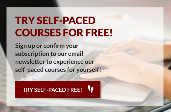 Try Self-Paced Courses for Free! Sign up or confirm your subscription to our email newsletter to experience our self-paced courses for yourself!